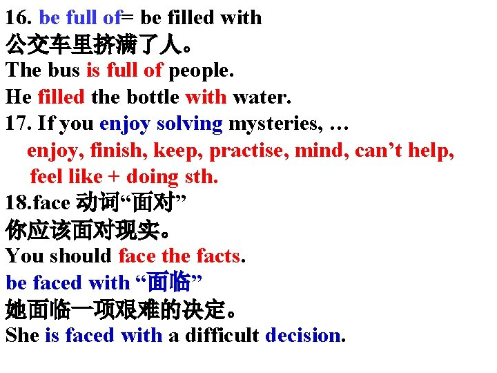 16. be full of= be filled with 公交车里挤满了人。 The bus is full of people.