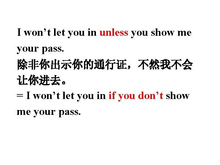 I won't let you in unless you show me your pass. 除非你出示你的通行证,不然我不会 让你进去。 =