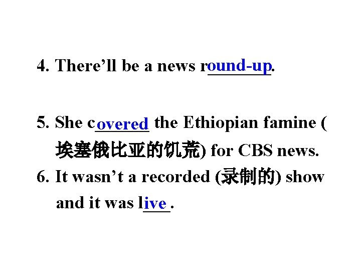 ound-up 4. There'll be a news r_______. 5. She c______ overed the Ethiopian famine