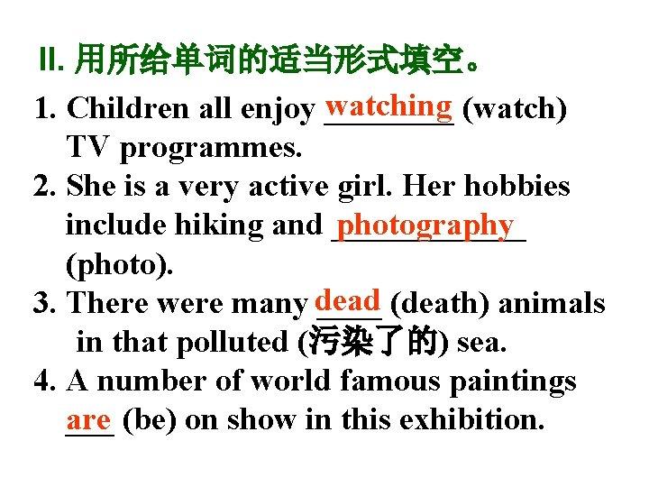 II. 用所给单词的适当形式填空。 watching (watch) 1. Children all enjoy ____ TV programmes. 2. She is
