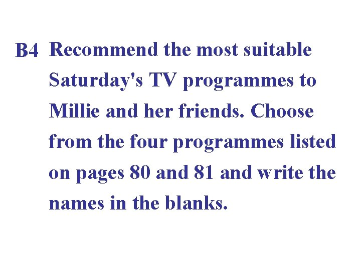 B 4 Recommend the most suitable Saturday's TV programmes to Millie and her friends.