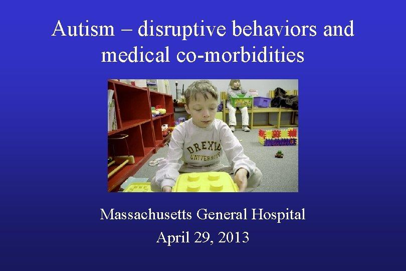 Autism – disruptive behaviors and medical co-morbidities Massachusetts General Hospital April 29, 2013