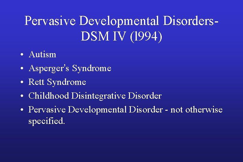Pervasive Developmental Disorders. DSM IV (l 994) • • • Autism Asperger's Syndrome Rett