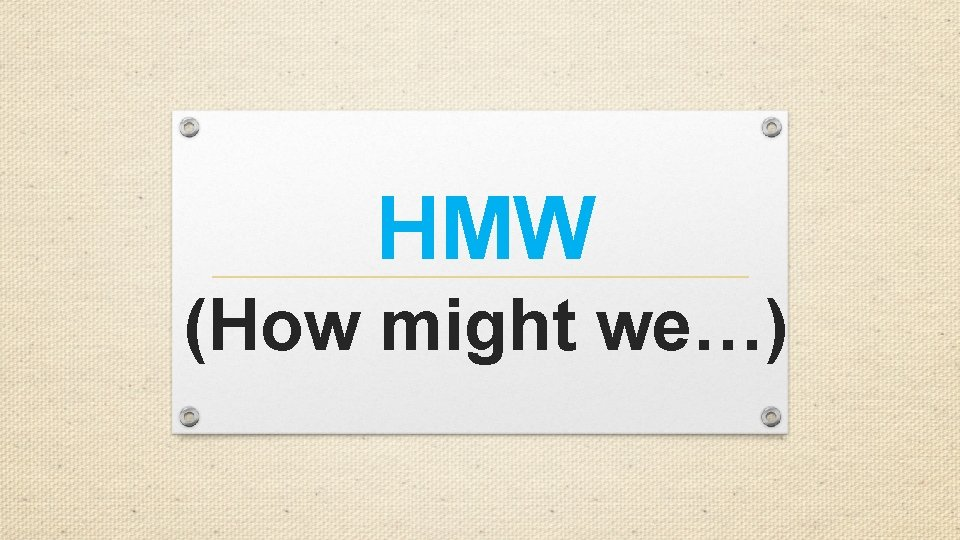 HMW (How might we…)