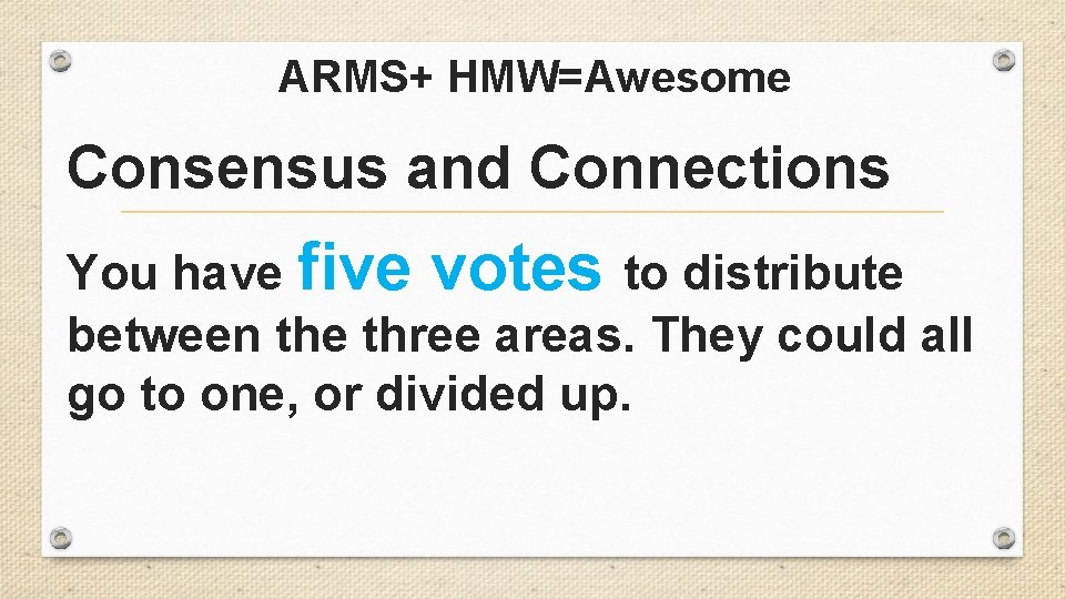 ARMS+ HMW=Awesome Consensus and Connections You have five votes to distribute between the three