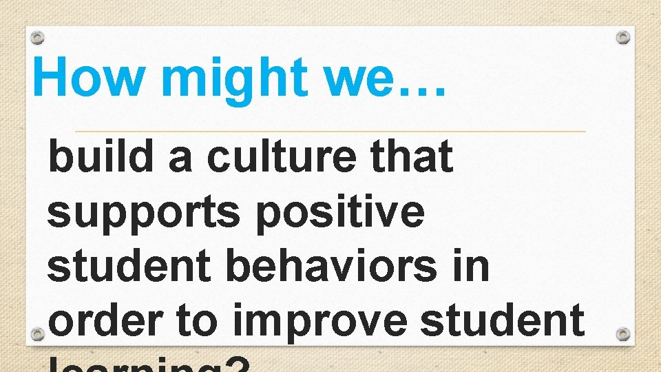 How might we… build a culture that supports positive student behaviors in order to
