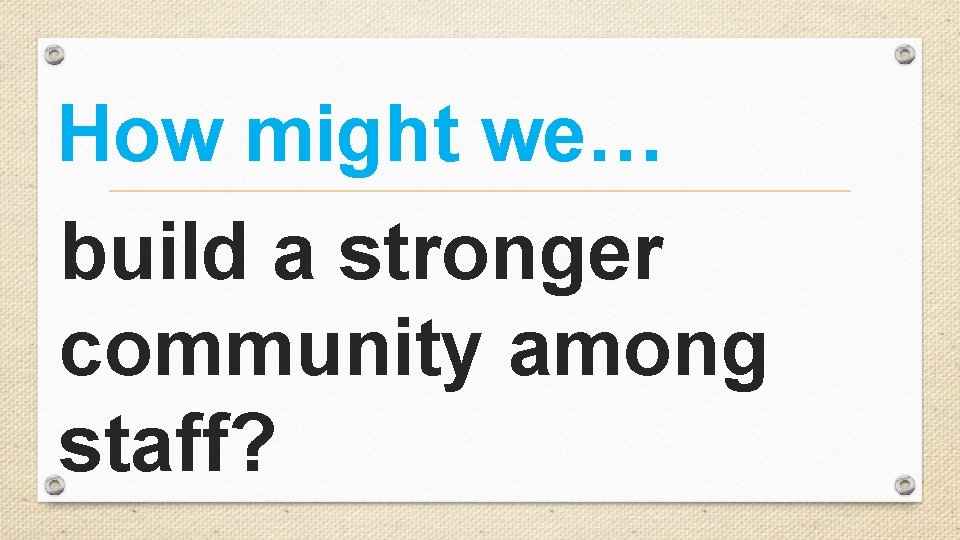 How might we… build a stronger community among staff?