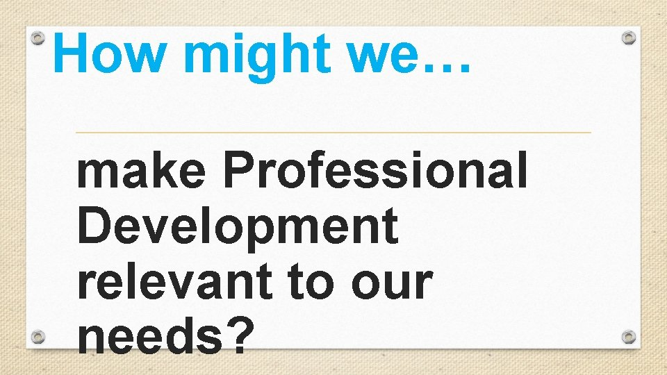 How might we… make Professional Development relevant to our needs?