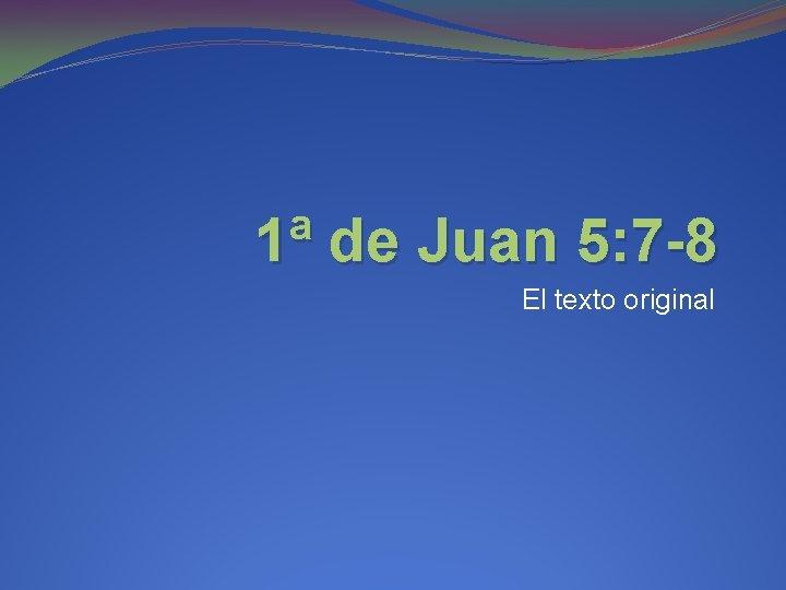 1ª de Juan 5: 7 -8 El texto original