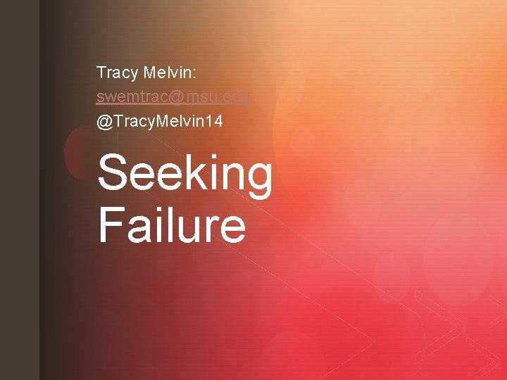 Tracy Melvin: swemtrac@msu. edu @Tracy. Melvin 14 Seeking Failure z