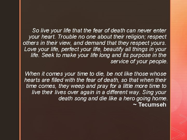 So live your life that the fear of death can never enter your heart.