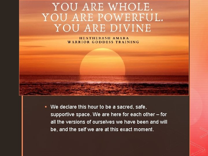 z § We declare this hour to be a sacred, safe, supportive space. We
