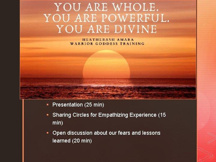 z § Presentation (25 min) § Sharing Circles for Empathizing Experience (15 min) §