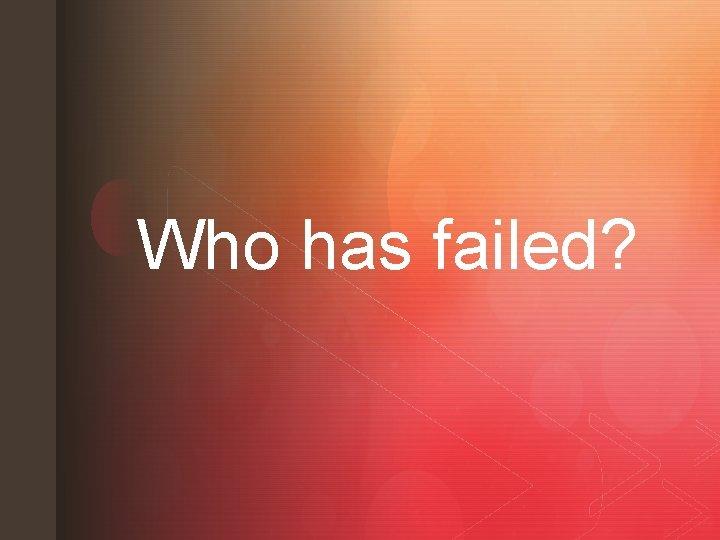 z Who has failed? z