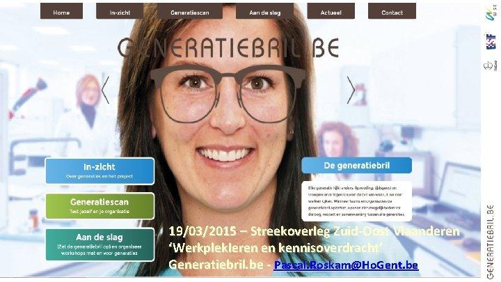 19/03/2015 – Streekoverleg Zuid-Oost Vlaanderen 'Werkplekleren en kennisoverdracht' Generatiebril. be - Pascal. Roskam@Ho. Gent.