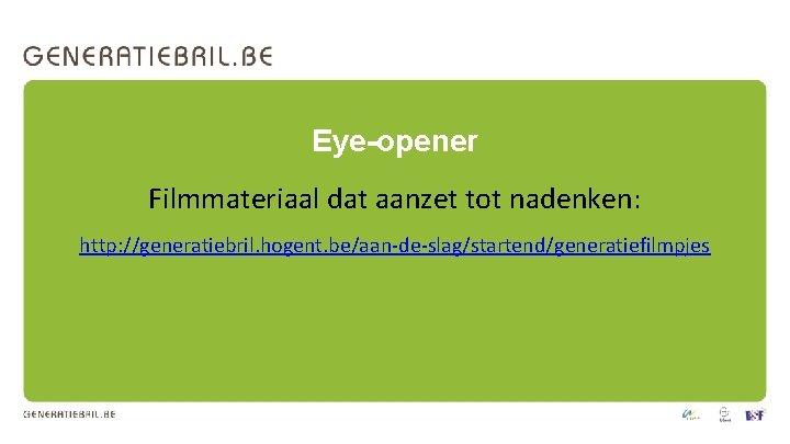 Eye-opener Filmmateriaal dat aanzet tot nadenken: http: //generatiebril. hogent. be/aan-de-slag/startend/generatiefilmpjes