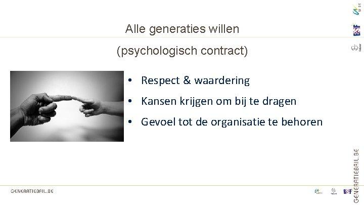 Alle generaties willen (psychologisch contract) • Respect & waardering • Kansen krijgen om bij
