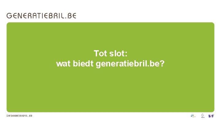 Tot slot: wat biedt generatiebril. be?
