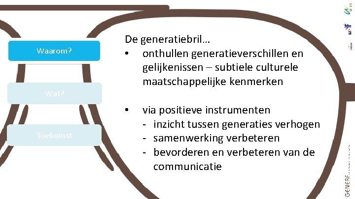 Waarom? Wat? De generatiebril… • onthullen generatieverschillen en gelijkenissen – subtiele culturele maatschappelijke kenmerken