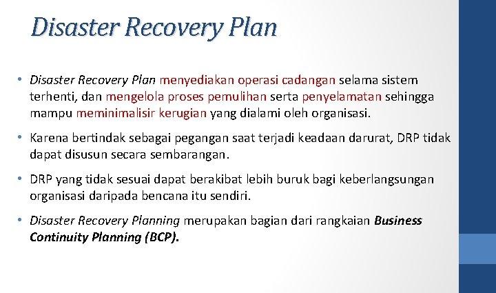 Disaster Recovery Plan • Disaster Recovery Plan menyediakan operasi cadangan selama sistem terhenti, dan