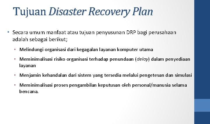 Tujuan Disaster Recovery Plan • Secara umum manfaat atau tujuan penyusunan DRP bagi perusahaan