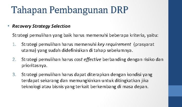 Tahapan Pembangunan DRP • Recovery Strategy Selection Strategi pemulihan yang baik harus memenuhi beberapa