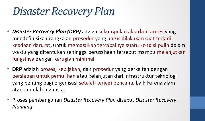 Disaster Recovery Plan • Disaster Recovery Plan (DRP) adalah sekumpulan aksi dan proses yang