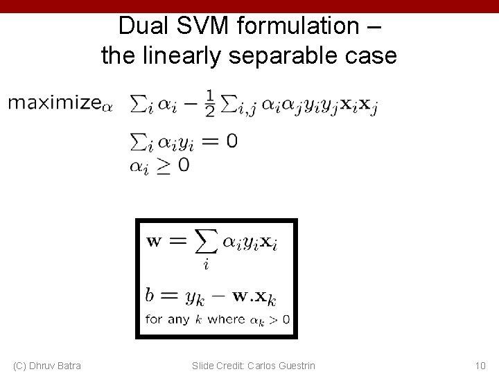 Dual SVM formulation – the linearly separable case (C) Dhruv Batra Slide Credit: Carlos