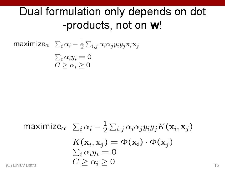 Dual formulation only depends on dot -products, not on w! (C) Dhruv Batra 15