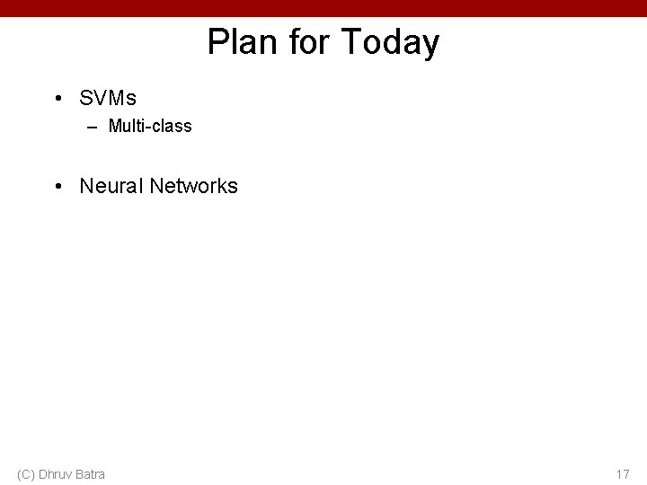 Plan for Today • SVMs – Multi-class • Neural Networks (C) Dhruv Batra 17