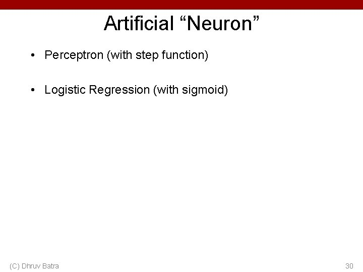 """Artificial """"Neuron"""" • Perceptron (with step function) • Logistic Regression (with sigmoid) (C) Dhruv"""