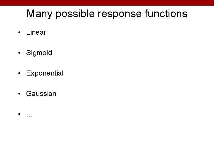 Many possible response functions • Linear • Sigmoid • Exponential • Gaussian • …