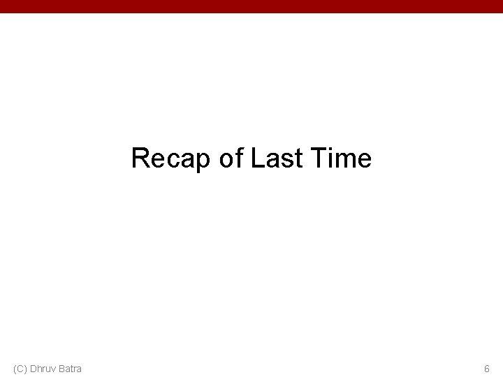 Recap of Last Time (C) Dhruv Batra 6