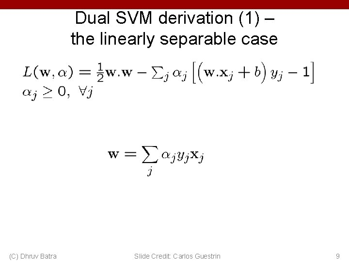 Dual SVM derivation (1) – the linearly separable case (C) Dhruv Batra Slide Credit: