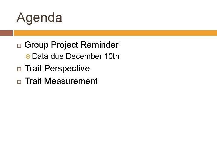 Agenda Group Project Reminder Data due December 10 th Trait Perspective Trait Measurement