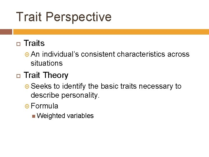 Trait Perspective Traits An individual's consistent characteristics across situations Trait Theory Seeks to identify