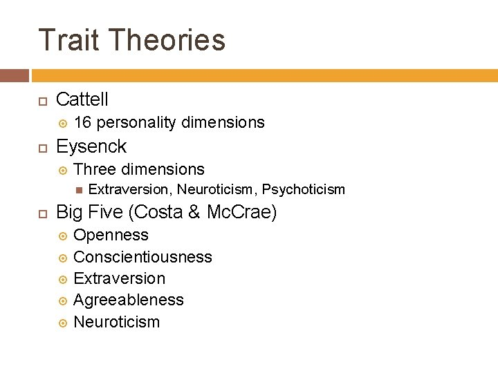 Trait Theories Cattell 16 personality dimensions Eysenck Three dimensions Extraversion, Neuroticism, Psychoticism Big Five