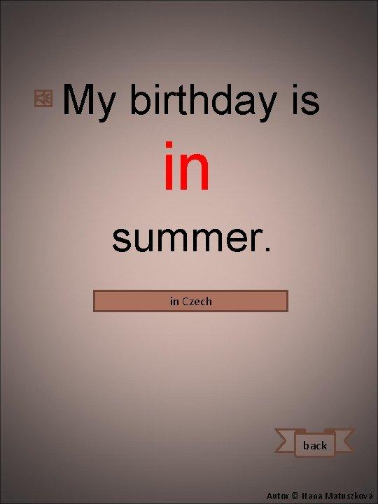 My birthday is in summer. in Czech Mám narozeniny v létě. back Autor ©