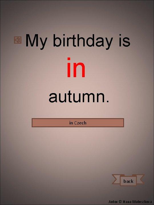 My birthday is in autumn. in Czech na podzim. Mám narozeniny back Autor ©