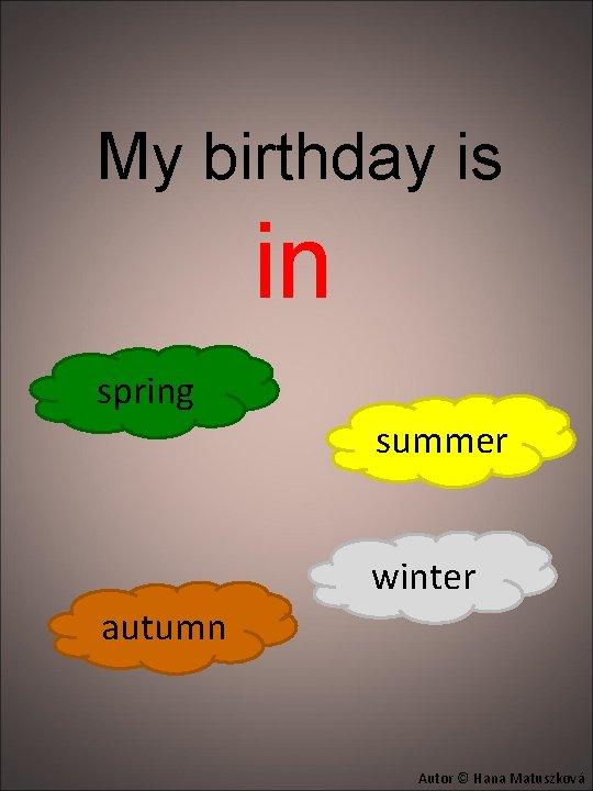 My birthday is in spring summer winter autumn Autor © Hana Matuszková