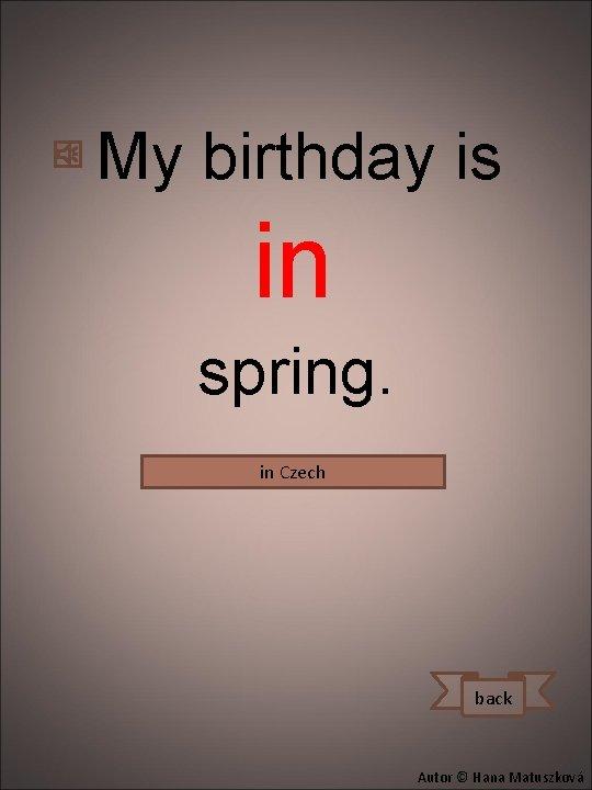My birthday is in spring. in Czech na jaře. Mám narozeniny back Autor ©