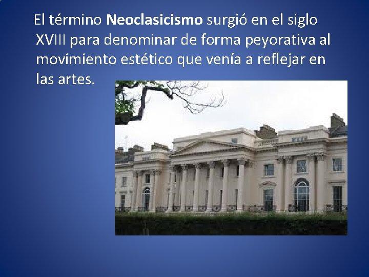 El término Neoclasicismo surgió en el siglo XVIII para denominar de forma peyorativa
