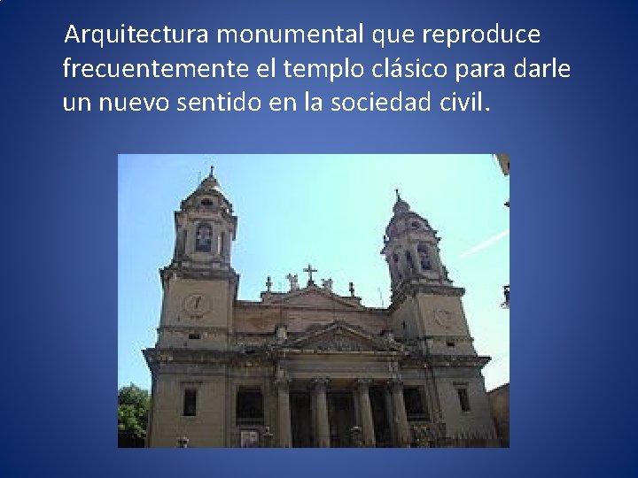 Arquitectura monumental que reproduce frecuentemente el templo clásico para darle un nuevo sentido