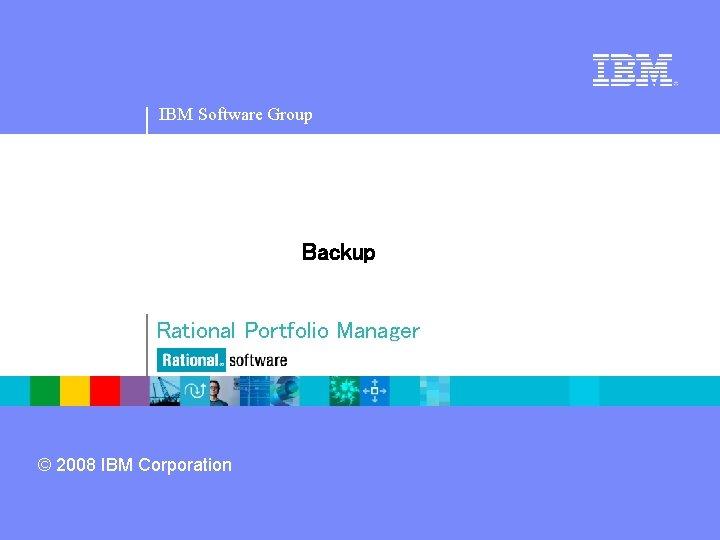 IBM Software Group Backup Rational Portfolio Manager © 2008 IBM Corporation