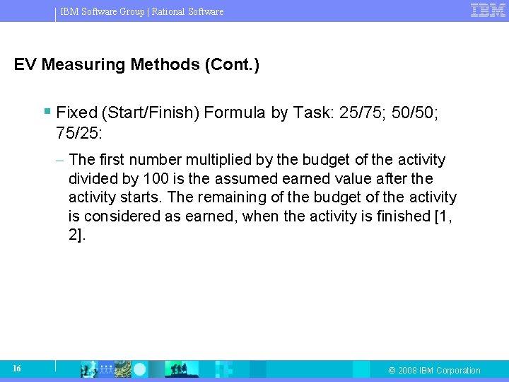 IBM Software Group   Rational Software EV Measuring Methods (Cont. ) § Fixed (Start/Finish)