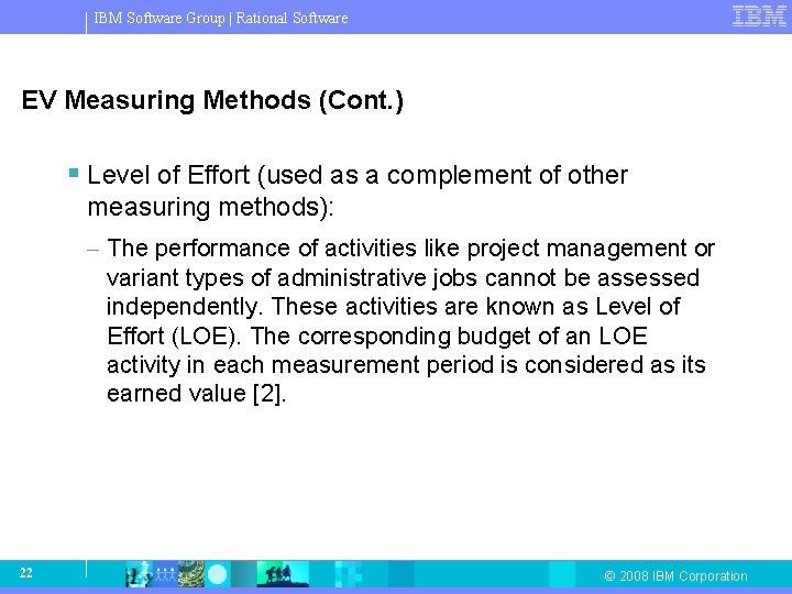 IBM Software Group   Rational Software EV Measuring Methods (Cont. ) § Level of