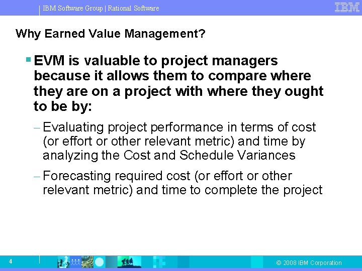 IBM Software Group   Rational Software Why Earned Value Management? § EVM is valuable