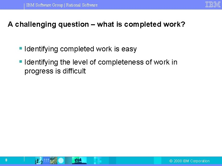 IBM Software Group   Rational Software A challenging question – what is completed work?