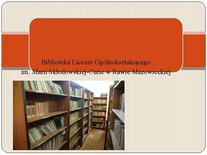 Nasza biblioteka wczoraj i dziś Biblioteka Liceum Ogólnokształcącego im. Marii Skłodowskiej-Curie w Rawie Mazowieckiej