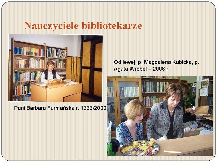 Nauczyciele bibliotekarze Od lewej: p. Magdalena Kubicka, p. Agata Wróbel – 2008 r. Pani